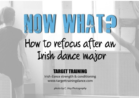 NOW WHAT?  How to refocus after an Irish dance major