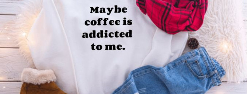 Maybe coffee is addicted to me. Crewneck