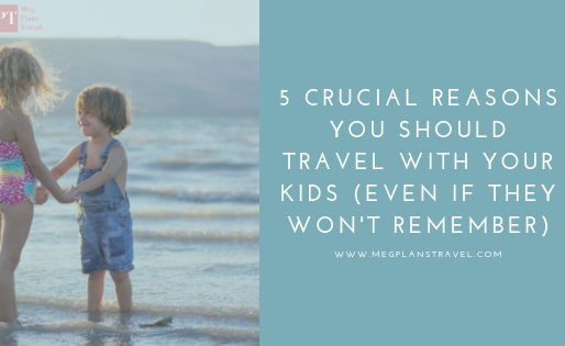5 Crucial Reasons You Should Travel With Your Kids (Even If They Won't Remember)