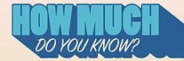 how much do you know.jpg
