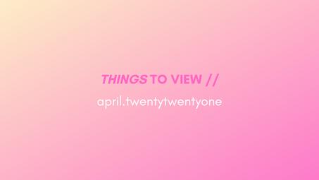 things to view // april.twentytwentyone