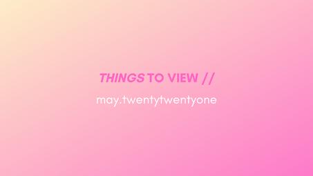 things to view // may.twentytwentyone