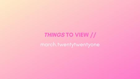 things to view // march.twentytwentyone