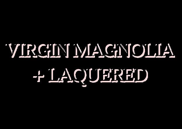 VIRGIN MAGNOLIA + LAQUERED.png