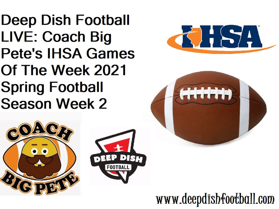Deep Dish Football LIVE: Coach Big Pete's IHSA Games Of The Week 2021 Spring Football Season Week 2