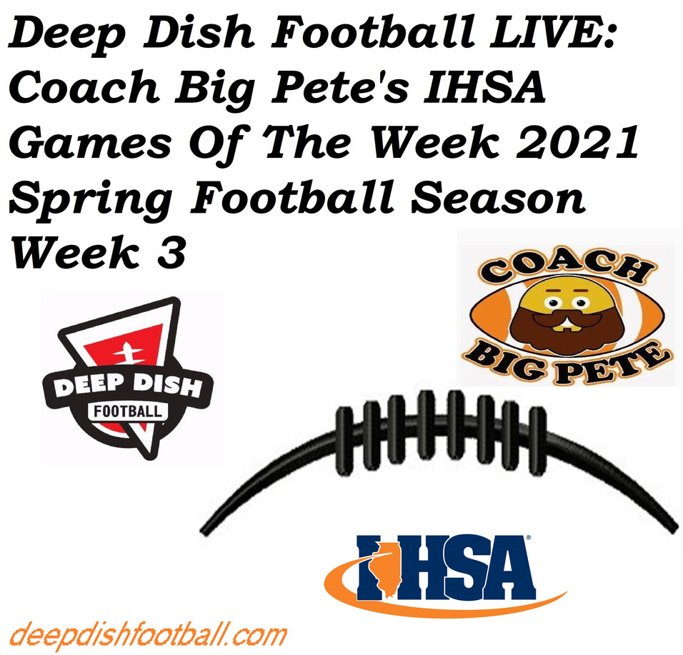 Deep Dish Football LIVE: Coach Big Pete's IHSA Games Of The Week 2021 Spring Football Season Week 3