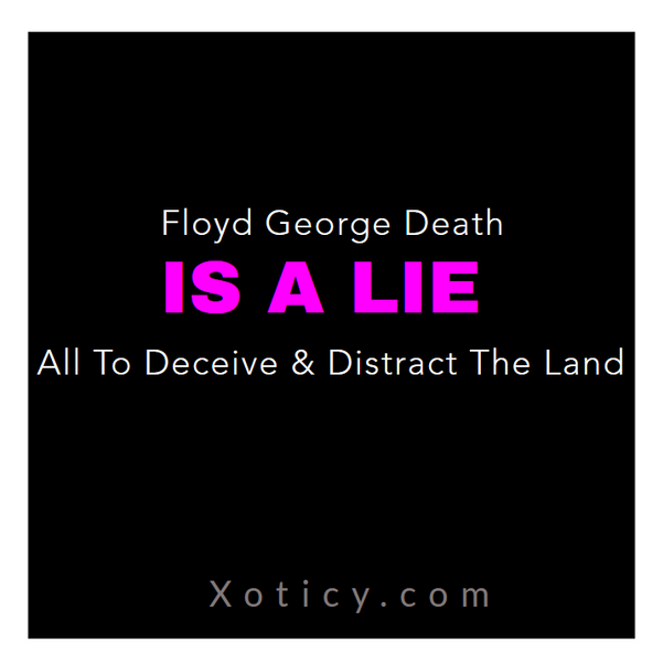 Floyd George Death is a lie, that is just another distraction to deceive the Land.