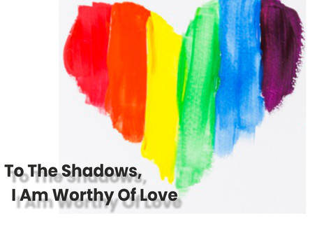 To shadows, I am worthy of Love