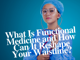 What Is Functional Medicine and How Can It Reshape Your Waistline?