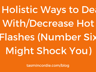 7 Holistic Ways to Deal With/Decrease Hot Flashes (Number Six Might Shock You)