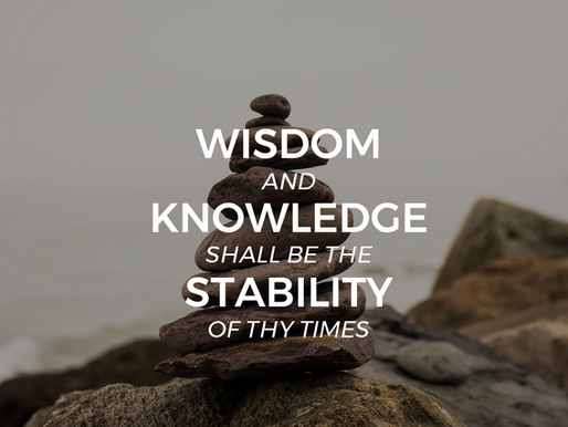 """""""And wisdom and knowledge shall be the stability of thy times…"""""""