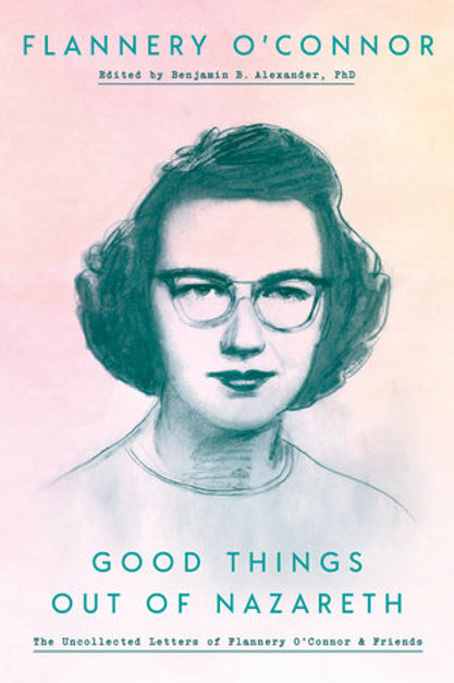 Good Things Out of Nazareth: Letters of Flannery O'Connor & Friends