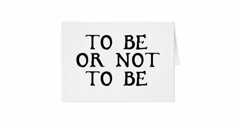 To be or not to be.