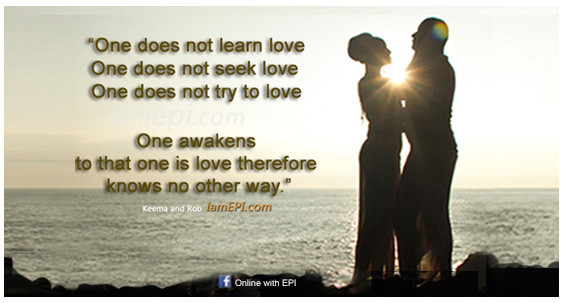 """One does not learn love –One does not seek love – One does not try to love –One awakens to that one is love therefore knows no other way."""" – IamEPI.com   ……………………………………………………..……  Click the X on the right corner of this page for more affirmations."""