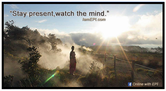 """""""Stay present, watch the mind."""" - IamEPI.com   ………………………………………………………………………………………………….…………………..……………………………………..  Click the X on the right corner of this page for more affirmations.  Click the link below to visit our FACEBOOK PAGE: Online with EPI"""