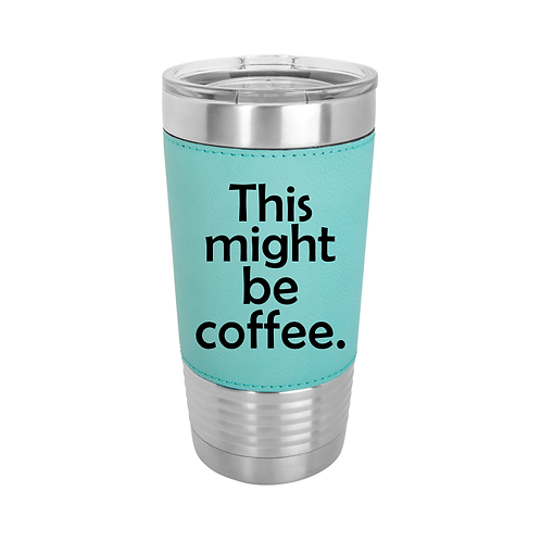 20 oz. Leatherette - This might be coffee.
