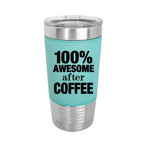 20 oz. Leatherette - 100% AWESOME after COFFEE