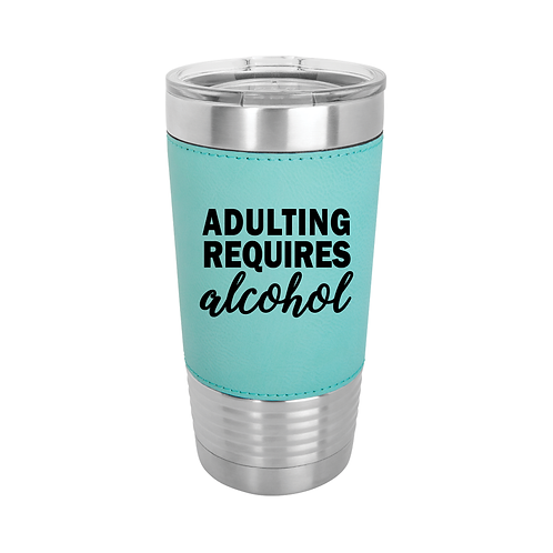 20 oz. Leatherette - ADULTING REQUIRES alcohol
