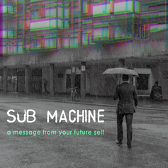 Sub Machine - a message from your future self [2019]