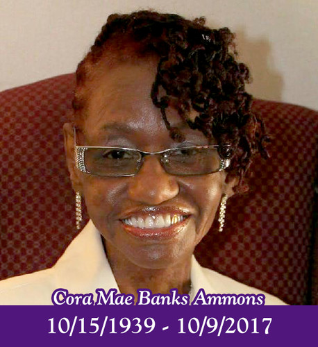 Cora Ammons October 15, 1939 - October 9, 2017 Macon, GA- Cora Mae Banks Ammons of Macon, GA passed away peacefully surrounded by her family on Monday, October 9, 2017 in Southlake, TX. Cora was born in Bibb County, GA to the late Herry Banks and Cora Mae Baldwin Banks. She was married to the late Lamar Tiller Ammons for more than 36 years.  Cora accepted Christ at an early age on June 20, 1952 at Unionville Missionary Baptist Church where she was a loyal and dedicated member. After graduating from Ballard Hudson Senior High School in Macon, GA she obtained her Registered Nursing degree from Macon College.  She is survived by her four children: Sharon Banks-King, Turonald Banks (Maria), LaWanda Ammons and Dr. Marvetta Scott (Bradford); three devoted siblings, Dr. Mary Stenson, Hubert Banks, and Clara Banks Chandler; a brother-in-law, James Ammons (Emma) and a sister-in-law, Alma Jean Dixon; three stepchildren, Cindy Moran, Lamar Ammons, Jr (Nellie) and Angela Askew; five grandchildren, Kisa King-Dent, Jocellyn and Michael Banks, and Braden and Mason Scott; five great-grandchildren. Family will receive visitors during the wake on Friday, October 13, 2017 from 5 – 6pm at Hutchings Funeral Home, 536 New Street, Macon, GA. Homegoing services will be executed by Dr. I. Edwin Mack on Saturday, October 14, 2017 at 1pm, Unionville Missionary Baptist Church, I Edwin Mack Worship and Fellowship Center 3837 Houston Avenue, Macon, GA. In lieu of flowers donations can be made to the Macon Rescue Mission Dove Center.