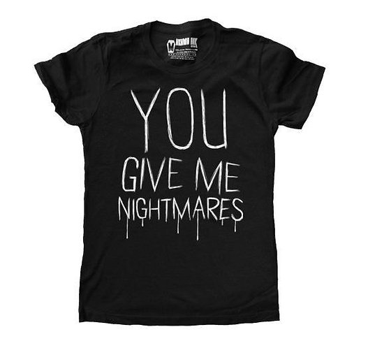 Ladies T ''YOU GIVE ME NIGHTMARES''