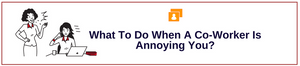 What To Do When A Co-Worker Is Annoying You?