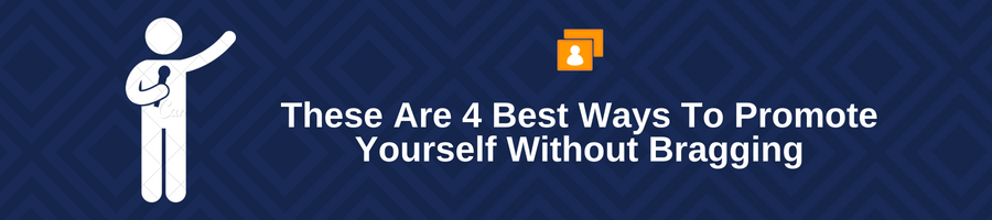 These Are 4 Best Ways To Promote Yourself Without Bragging