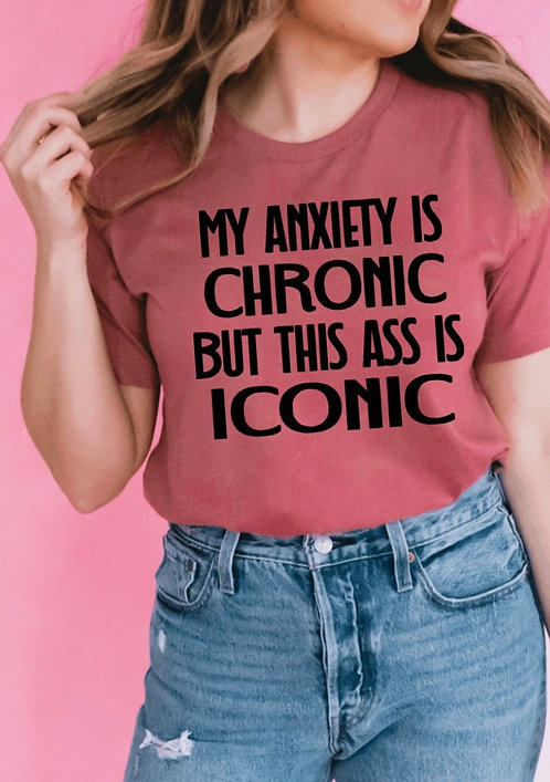 Anxiety is chronic... Ass is Iconic