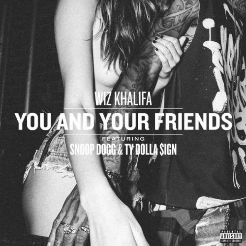 YOU AND YOUR FRIENDS BY WIZ KHALIFA FT. SNOOP DOGG & TY DOLLA $IGN