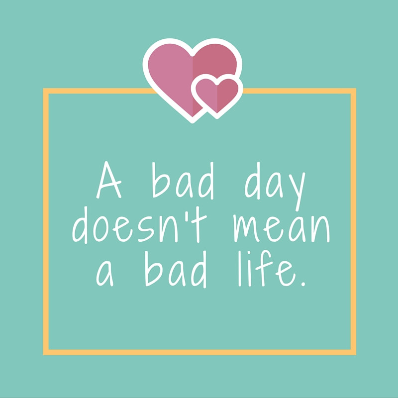 A bad day doesn't mean a bad life.