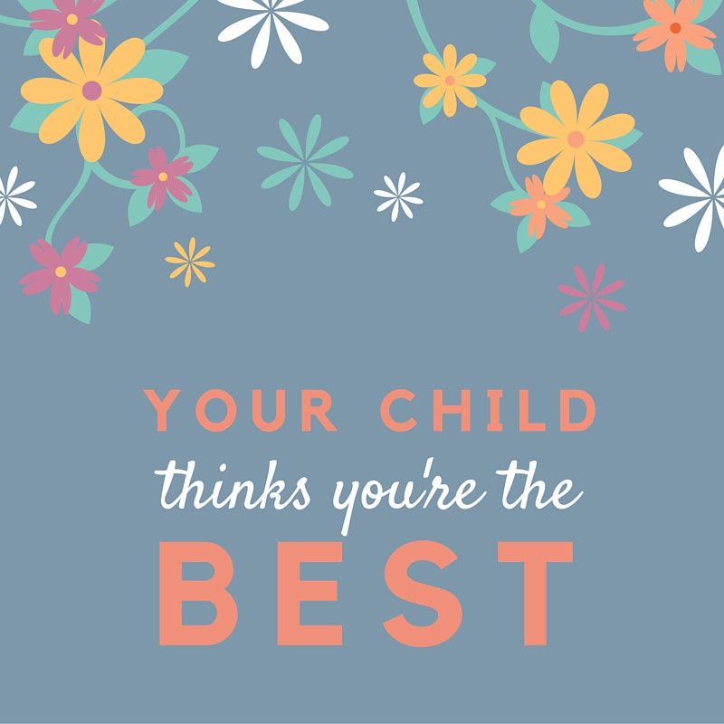 Your child thinks you're the best.