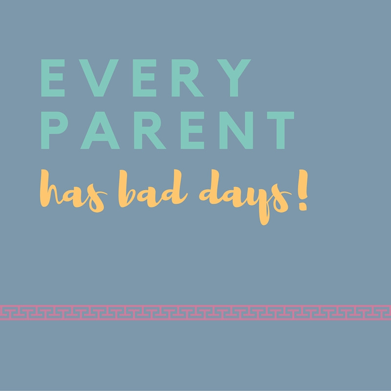 Every parent has bad days.