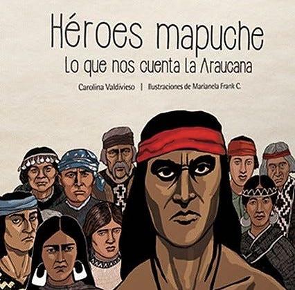 Héroes mapuche. Lo que nos cuenta la Araucanía
