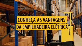 Conheça as vantagens das Empilhadeiras Elétricas