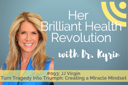 #093: Turn Tragedy Into Triumph:  Creating a Miracle Mindset with JJ Virgin
