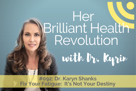 #092: Fix Your Fatigue:  It's Not Your Destiny with Dr. Karyn Shanks