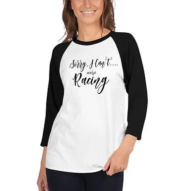 Sorry, I Can't.... we're Racing 3/4 sleeve raglan shirt