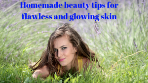 Beauty tips, homemade beauty tips, natural beauty tips