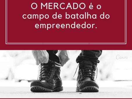O MERCADO É O CAMPO DE BATALHA DO EMPREENDEDOR