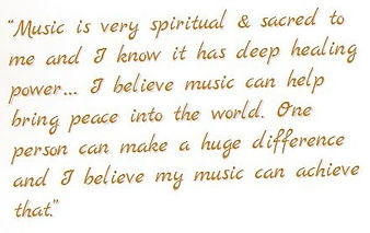 Music is very spiritual & sacred to me and I know it has deep healing power… I believe music can help bring peace into the world. One person can make a huge difference and I believe my music can achieve that.