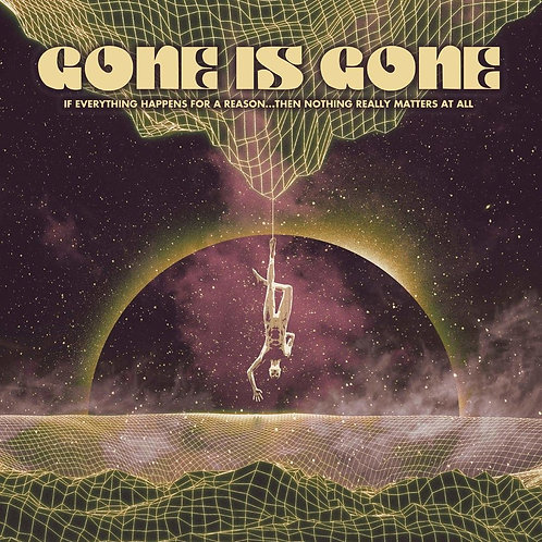 GONE IS GONE - IF EVERYTHING HAPPENS FOR A REASON...