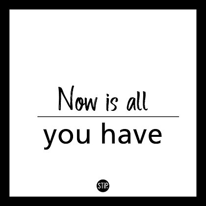 Now is all you have