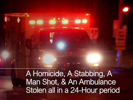 A Homicide, A Stabbing, A Man Shot, & A Stolen Ambulance, All in 24-Hours