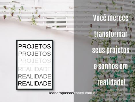 Você merece transformar seus projetos e sonhos em realidade
