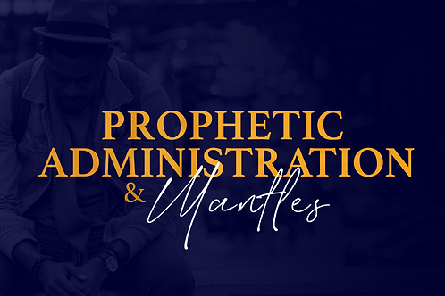 Prophetic Administration & Mantles