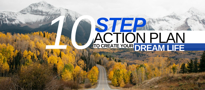 The 10 Step Action Plan To Create Your Dream Life