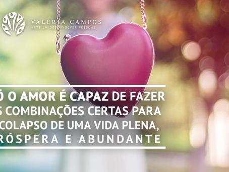 Só o Amor é capaz de fazer as combinações certas para o colapso de uma vida plena