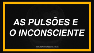 AS PULSÕES E O INCONSCIENTE