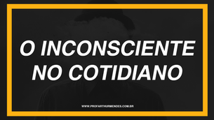 O INCONSCIENTE NO COTIDIANO