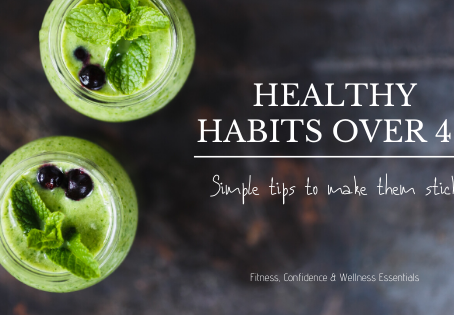 HEALTHY HABITS OVER 40 : SIMPLE TIPS TO MAKE THEM STICK!